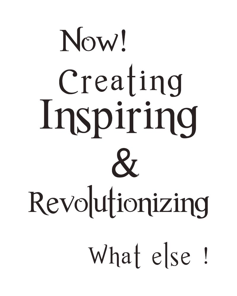 Now Creating, Inspiring and Revolutionizing. What Else !